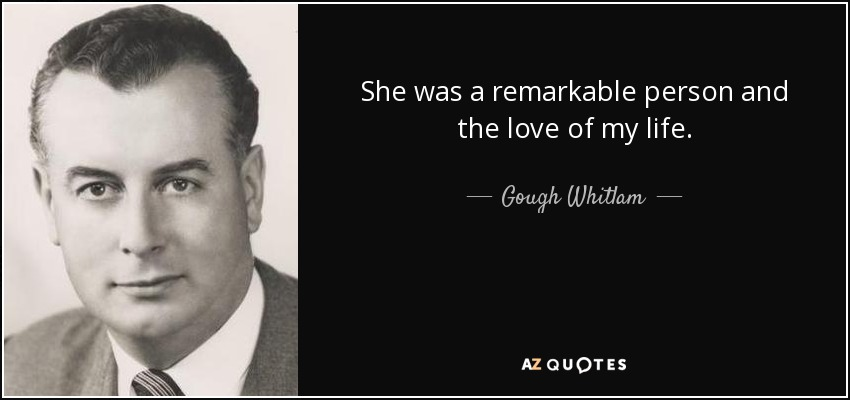 She was a remarkable person and the love of my life. - Gough Whitlam