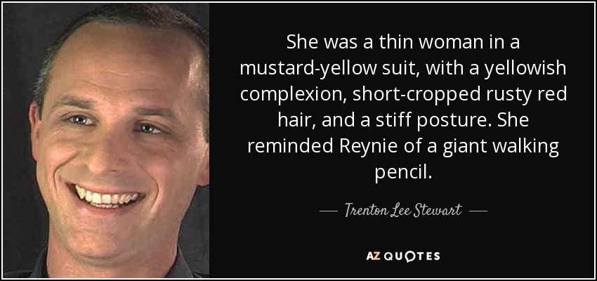 She was a thin woman in a mustard-yellow suit, with a yellowish complexion, short-cropped rusty red hair, and a stiff posture. She reminded Reynie of a giant walking pencil. - Trenton Lee Stewart