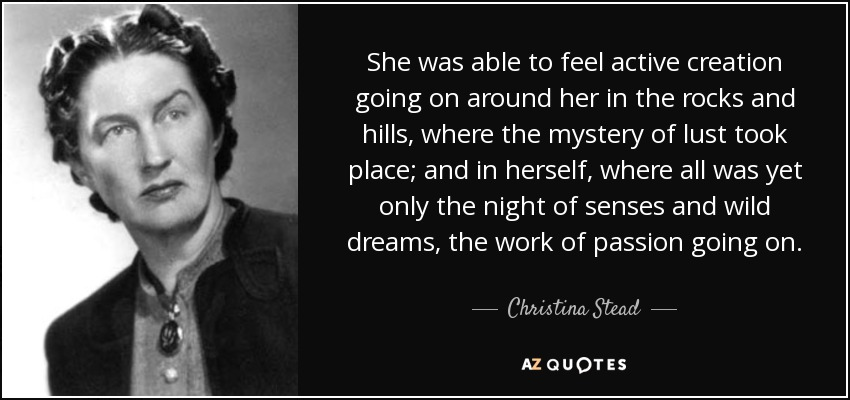 She was able to feel active creation going on around her in the rocks and hills, where the mystery of lust took place; and in herself, where all was yet only the night of senses and wild dreams, the work of passion going on. - Christina Stead