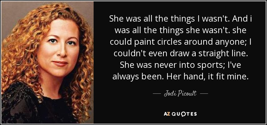 She was all the things I wasn't. And i was all the things she wasn't. she could paint circles around anyone; I couldn't even draw a straight line. She was never into sports; I've always been. Her hand, it fit mine. - Jodi Picoult
