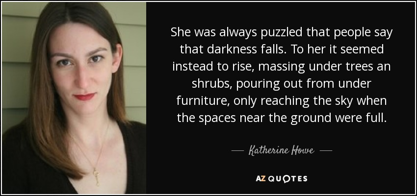 She was always puzzled that people say that darkness falls. To her it seemed instead to rise, massing under trees an shrubs, pouring out from under furniture, only reaching the sky when the spaces near the ground were full. - Katherine Howe