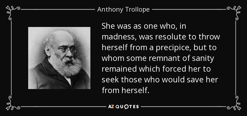 She was as one who, in madness, was resolute to throw herself from a precipice, but to whom some remnant of sanity remained which forced her to seek those who would save her from herself. - Anthony Trollope