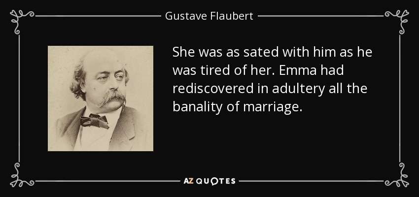 She was as sated with him as he was tired of her. Emma had rediscovered in adultery all the banality of marriage. - Gustave Flaubert