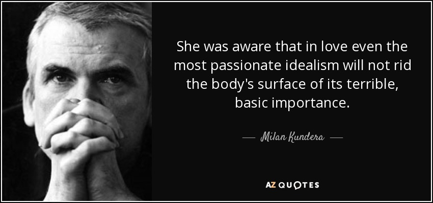 She was aware that in love even the most passionate idealism will not rid the body's surface of its terrible, basic importance. - Milan Kundera