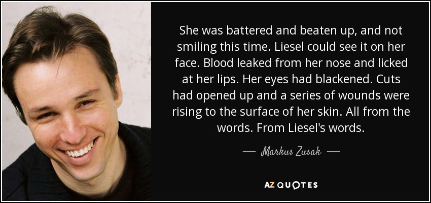 She was battered and beaten up, and not smiling this time. Liesel could see it on her face. Blood leaked from her nose and licked at her lips. Her eyes had blackened. Cuts had opened up and a series of wounds were rising to the surface of her skin. All from the words. From Liesel's words. - Markus Zusak