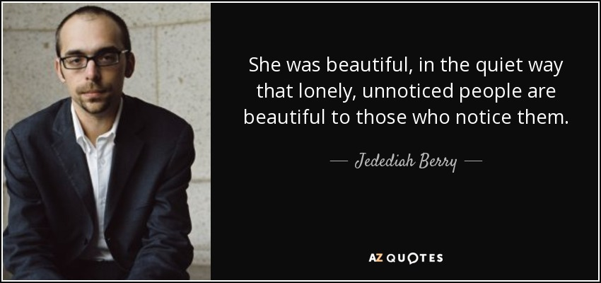 She was beautiful, in the quiet way that lonely, unnoticed people are beautiful to those who notice them. - Jedediah Berry