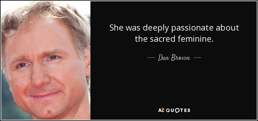 She was deeply passionate about the sacred feminine. - Dan Brown