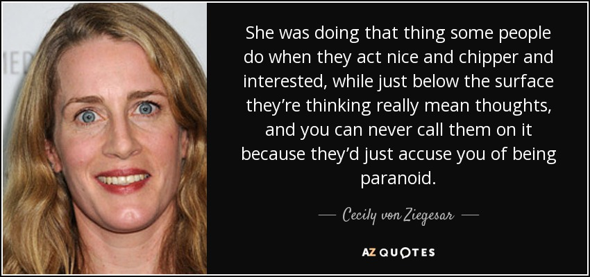 She was doing that thing some people do when they act nice and chipper and interested, while just below the surface they're thinking really mean thoughts, and you can never call them on it because they'd just accuse you of being paranoid. - Cecily von Ziegesar