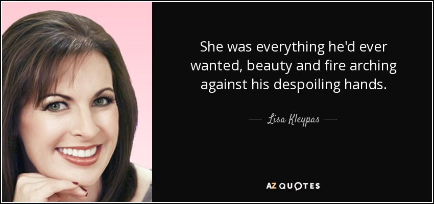 She was everything he'd ever wanted, beauty and fire arching against his despoiling hands. - Lisa Kleypas