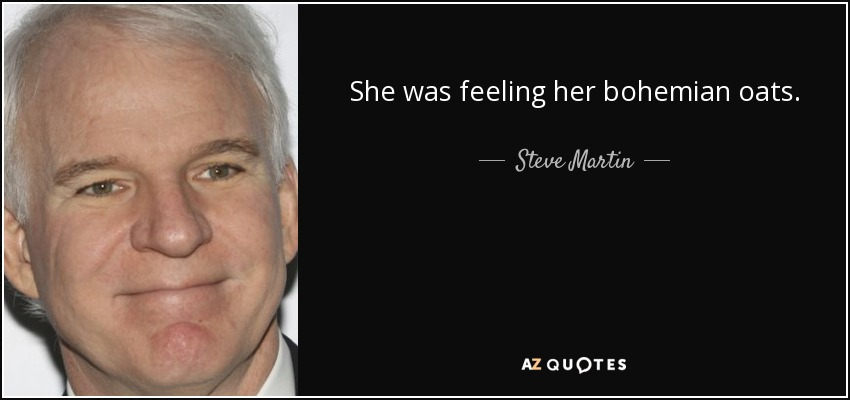 She was feeling her bohemian oats. - Steve Martin