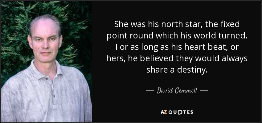 She was his north star, the fixed point round which his world turned. For as long as his heart beat, or hers, he believed they would always share a destiny. - David Gemmell