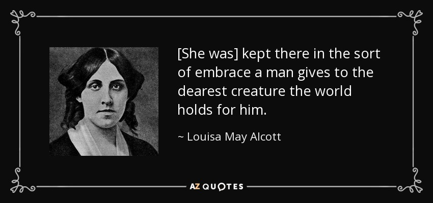 [She was] kept there in the sort of embrace a man gives to the dearest creature the world holds for him. - Louisa May Alcott