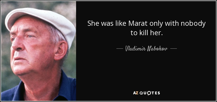 She was like Marat only with nobody to kill her. - Vladimir Nabokov