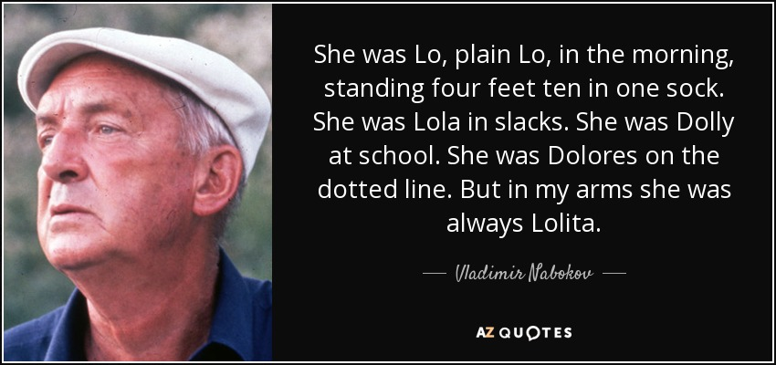 She was Lo, plain Lo, in the morning, standing four feet ten in one sock. She was Lola in slacks. She was Dolly at school. She was Dolores on the dotted line. But in my arms she was always Lolita. - Vladimir Nabokov