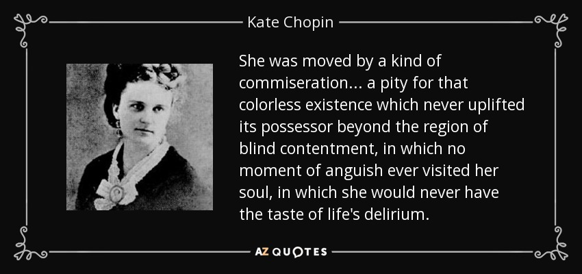 She was moved by a kind of commiseration... a pity for that colorless existence which never uplifted its possessor beyond the region of blind contentment, in which no moment of anguish ever visited her soul, in which she would never have the taste of life's delirium. - Kate Chopin