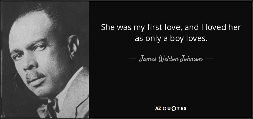 She was my first love, and I loved her as only a boy loves. - James Weldon Johnson