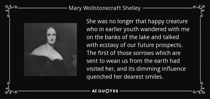 She was no longer that happy creature who in earlier youth wandered with me on the banks of the lake and talked with ecstasy of our future prospects. The first of those sorrows which are sent to wean us from the earth had visited her, and its dimming influence quenched her dearest smiles. - Mary Wollstonecraft Shelley