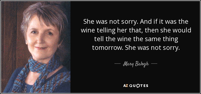 She was not sorry. And if it was the wine telling her that, then she would tell the wine the same thing tomorrow. She was not sorry. - Mary Balogh
