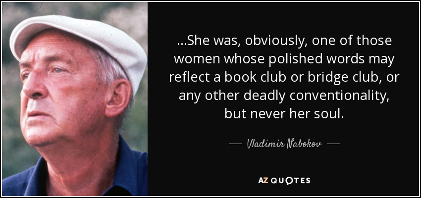 …She was, obviously, one of those women whose polished words may reflect a book club or bridge club, or any other deadly conventionality, but never her soul. - Vladimir Nabokov