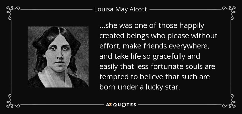 …she was one of those happily created beings who please without effort, make friends everywhere, and take life so gracefully and easily that less fortunate souls are tempted to believe that such are born under a lucky star. - Louisa May Alcott