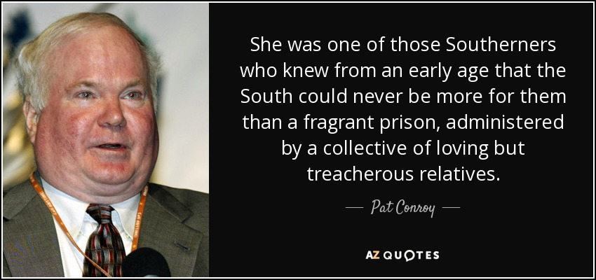 She was one of those Southerners who knew from an early age that the South could never be more for them than a fragrant prison, administered by a collective of loving but treacherous relatives. - Pat Conroy