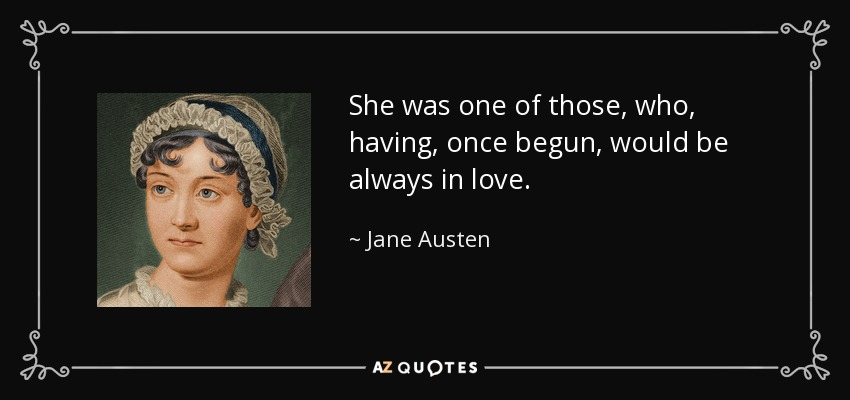 She was one of those, who, having, once begun, would be always in love. - Jane Austen