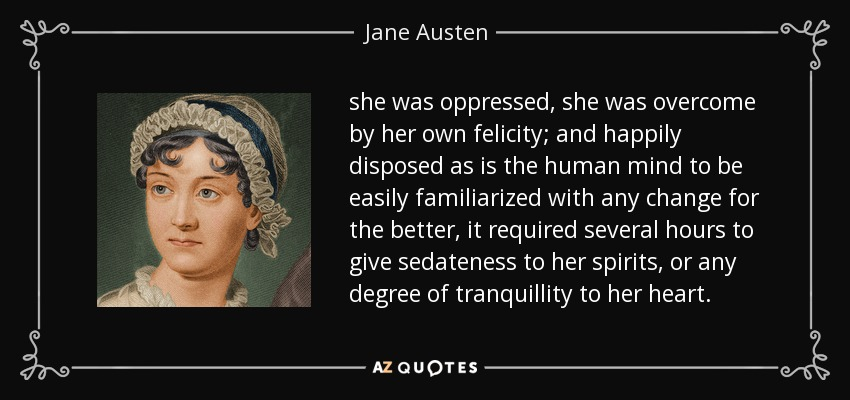 she was oppressed, she was overcome by her own felicity; and happily disposed as is the human mind to be easily familiarized with any change for the better, it required several hours to give sedateness to her spirits, or any degree of tranquillity to her heart. - Jane Austen