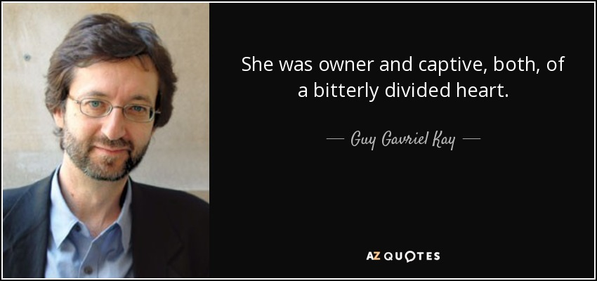 She was owner and captive, both, of a bitterly divided heart. - Guy Gavriel Kay