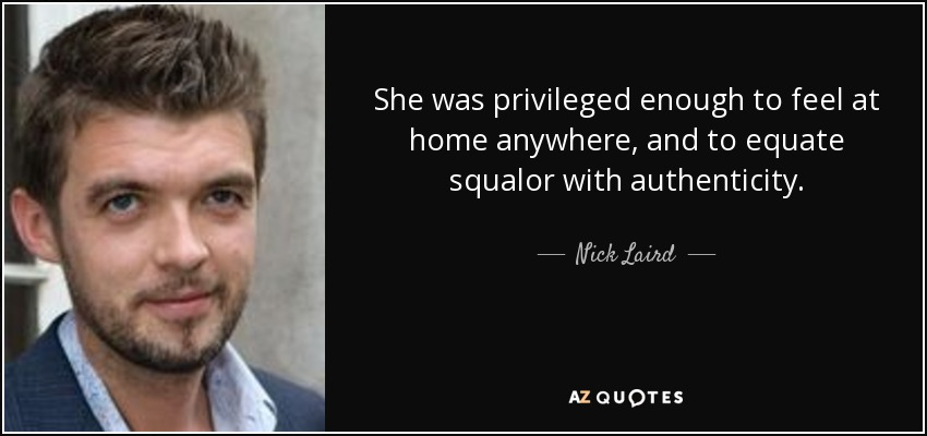 She was privileged enough to feel at home anywhere, and to equate squalor with authenticity. - Nick Laird