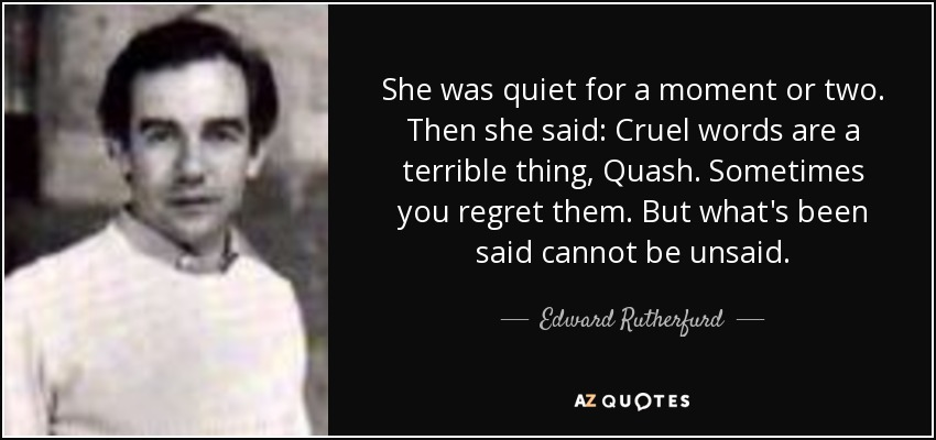 She was quiet for a moment or two. Then she said: Cruel words are a terrible thing, Quash. Sometimes you regret them. But what's been said cannot be unsaid. - Edward Rutherfurd
