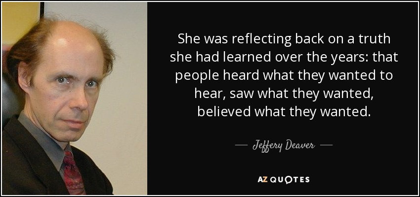 She was reflecting back on a truth she had learned over the years: that people heard what they wanted to hear, saw what they wanted, believed what they wanted. - Jeffery Deaver