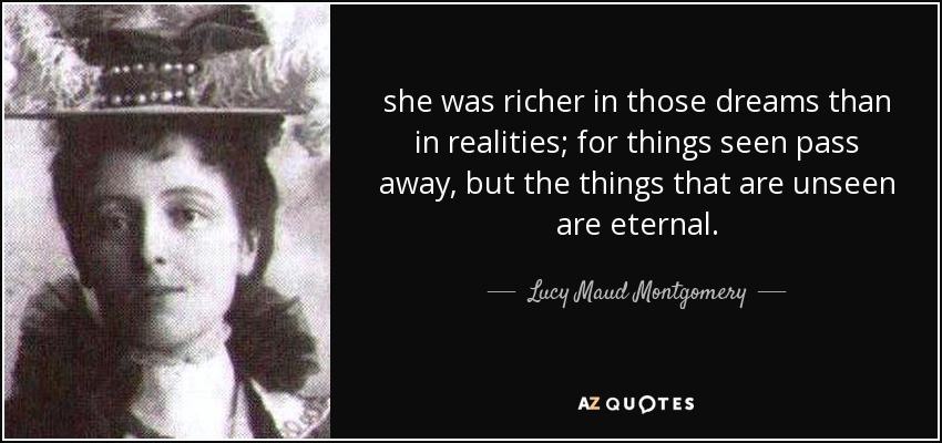 she was richer in those dreams than in realities; for things seen pass away, but the things that are unseen are eternal. - Lucy Maud Montgomery