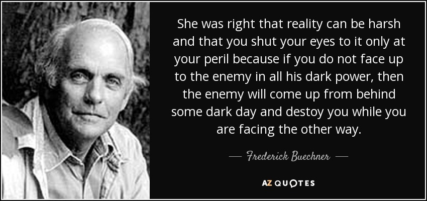 She was right that reality can be harsh and that you shut your eyes to it only at your peril because if you do not face up to the enemy in all his dark power, then the enemy will come up from behind some dark day and destoy you while you are facing the other way. - Frederick Buechner