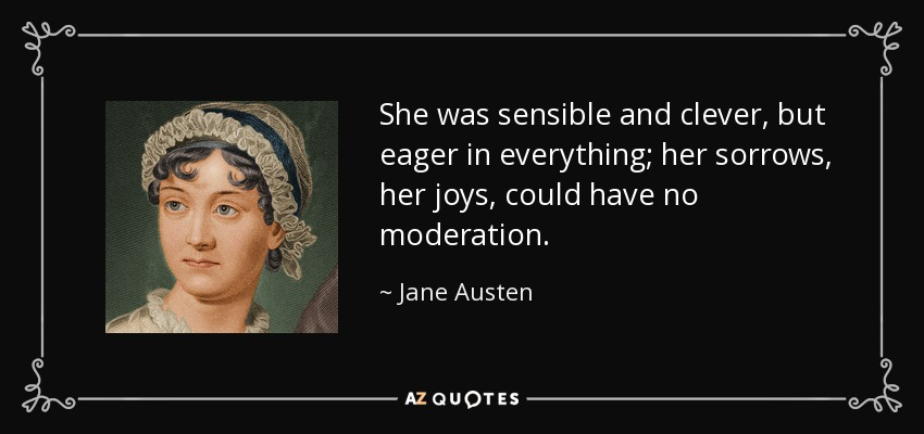 She was sensible and clever, but eager in everything; her sorrows, her joys, could have no moderation. - Jane Austen
