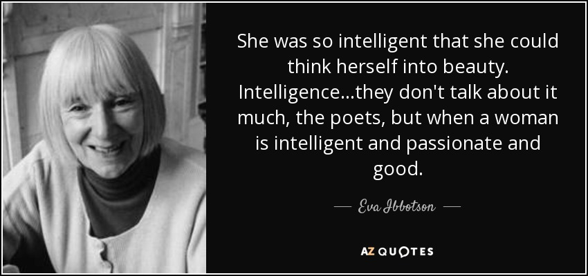 She was so intelligent that she could think herself into beauty. Intelligence...they don't talk about it much, the poets, but when a woman is intelligent and passionate and good... - Eva Ibbotson