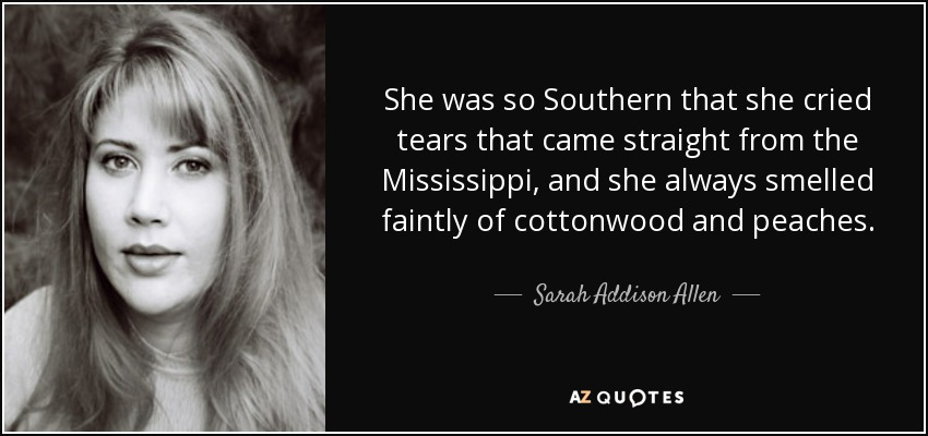 She was so Southern that she cried tears that came straight from the Mississippi, and she always smelled faintly of cottonwood and peaches. - Sarah Addison Allen