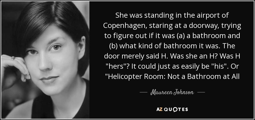 She was standing in the airport of Copenhagen, staring at a doorway, trying to figure out if it was (a) a bathroom and (b) what kind of bathroom it was. The door merely said H. Was she an H? Was H