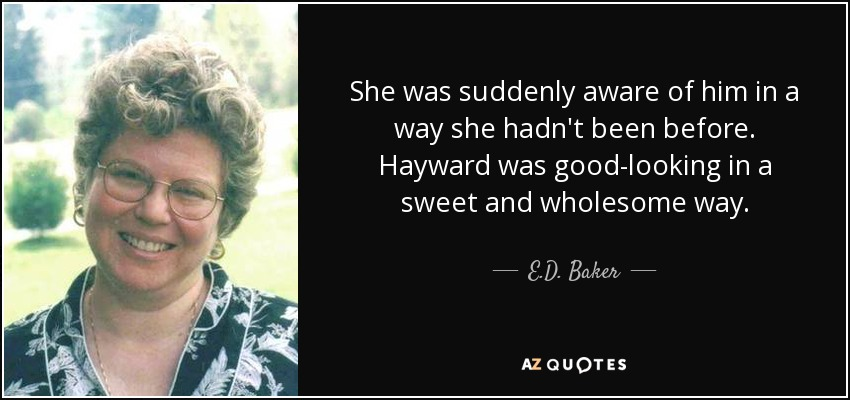 She was suddenly aware of him in a way she hadn't been before. Hayward was good-looking in a sweet and wholesome way. - E.D. Baker