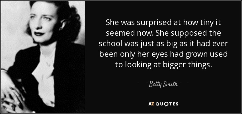She was surprised at how tiny it seemed now. She supposed the school was just as big as it had ever been only her eyes had grown used to looking at bigger things. - Betty Smith