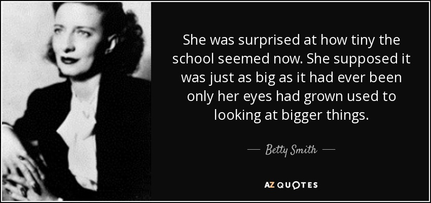 She was surprised at how tiny the school seemed now. She supposed it was just as big as it had ever been only her eyes had grown used to looking at bigger things. - Betty Smith