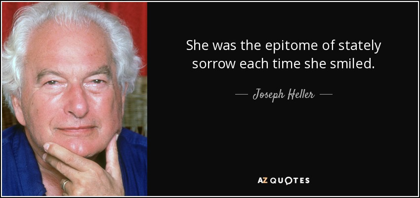 She was the epitome of stately sorrow each time she smiled. - Joseph Heller