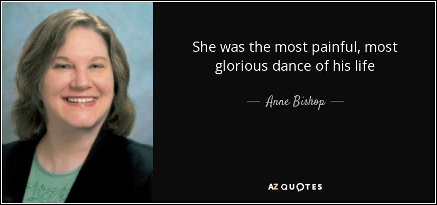 She was the most painful, most glorious dance of his life - Anne Bishop