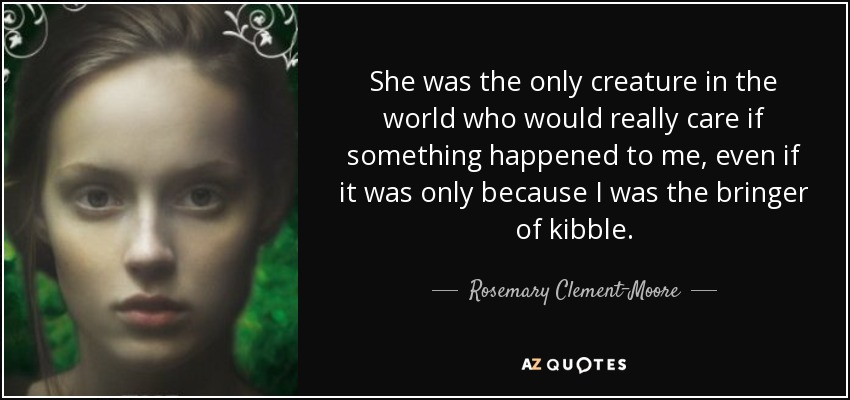 She was the only creature in the world who would really care if something happened to me, even if it was only because I was the bringer of kibble. - Rosemary Clement-Moore