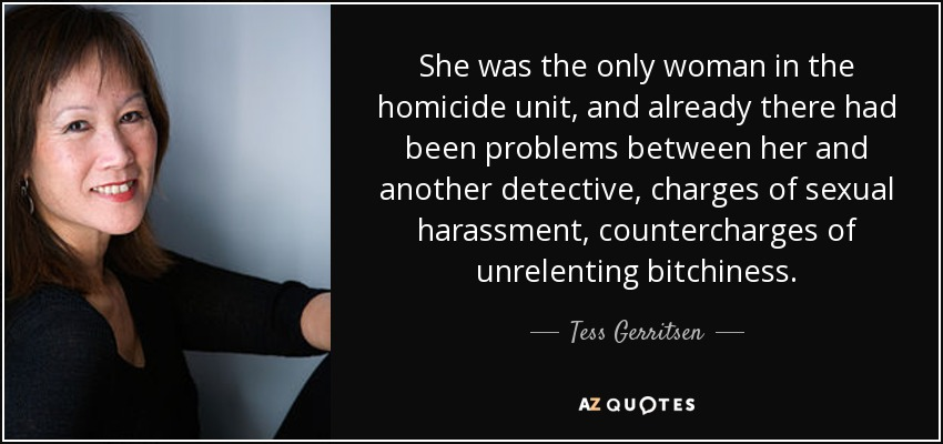She was the only woman in the homicide unit, and already there had been problems between her and another detective, charges of sexual harassment, countercharges of unrelenting bitchiness. - Tess Gerritsen