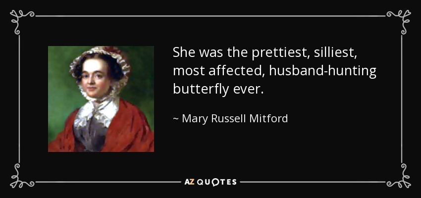 She was the prettiest, silliest, most affected, husband-hunting butterfly ever. - Mary Russell Mitford