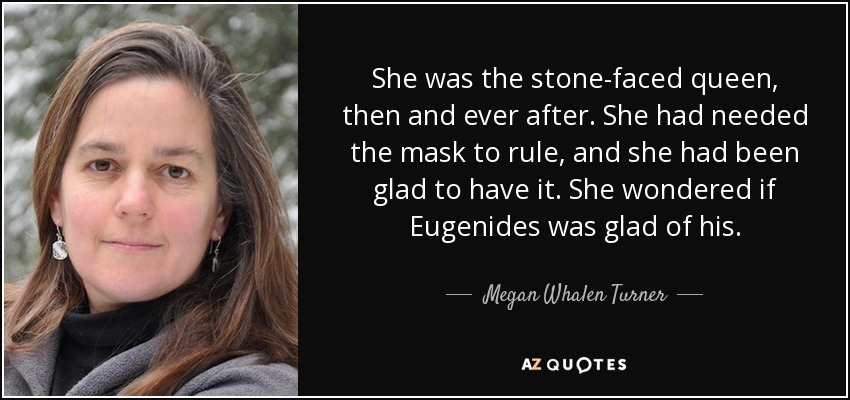 She was the stone-faced queen, then and ever after. She had needed the mask to rule, and she had been glad to have it. She wondered if Eugenides was glad of his. - Megan Whalen Turner