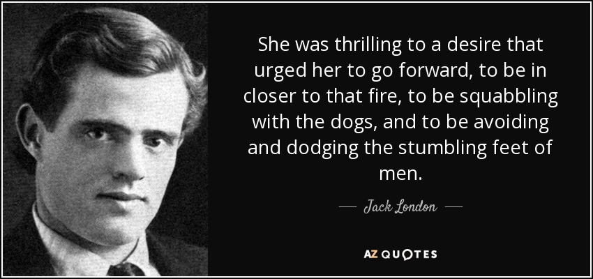 She was thrilling to a desire that urged her to go forward, to be in closer to that fire, to be squabbling with the dogs, and to be avoiding and dodging the stumbling feet of men. - Jack London