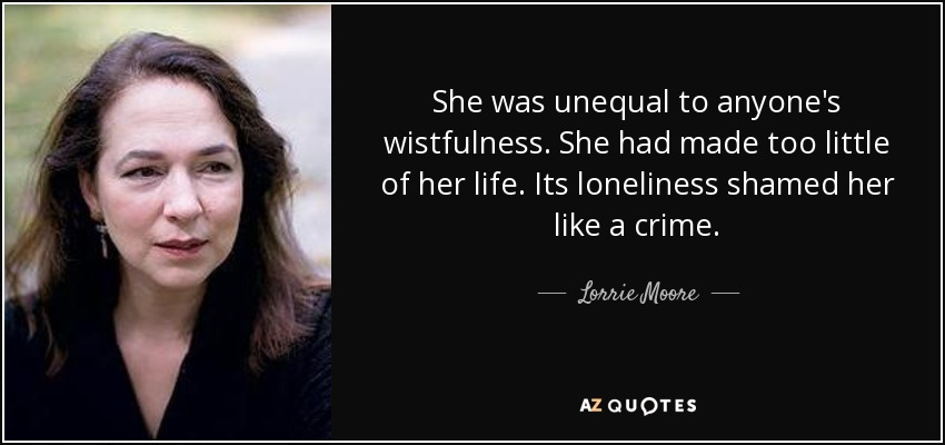 She was unequal to anyone's wistfulness. She had made too little of her life. Its loneliness shamed her like a crime. - Lorrie Moore