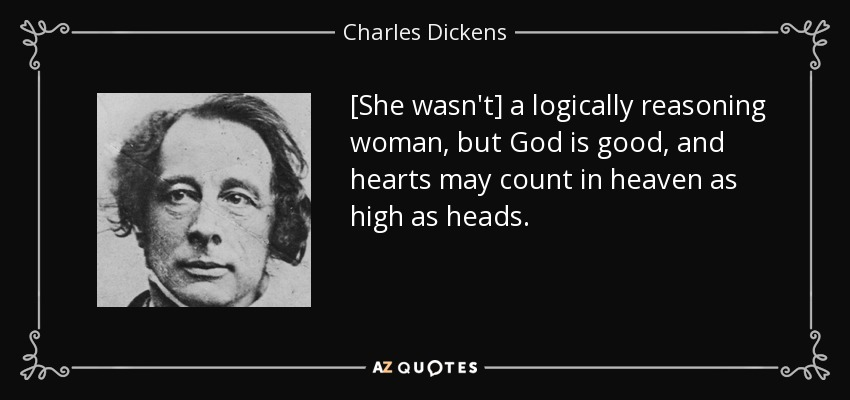 [She wasn't] a logically reasoning woman, but God is good, and hearts may count in heaven as high as heads. - Charles Dickens