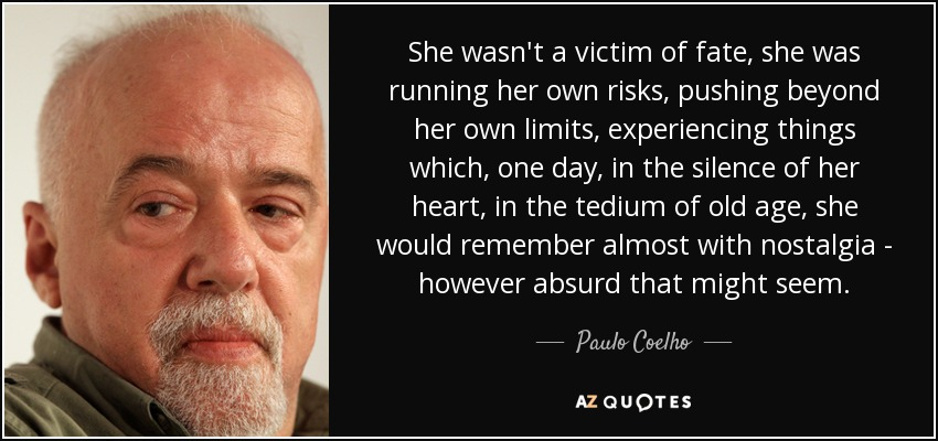 She wasn't a victim of fate, she was running her own risks, pushing beyond her own limits, experiencing things which, one day, in the silence of her heart, in the tedium of old age, she would remember almost with nostalgia - however absurd that might seem. - Paulo Coelho